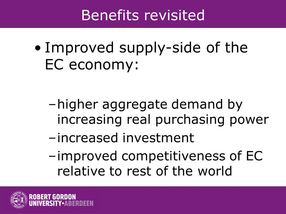 Benefits revisited Improved supply-side of the EC economy: –higher aggregate demand by increasing real purchasing power –increased investment –improved competitiveness of EC relative to rest of the world