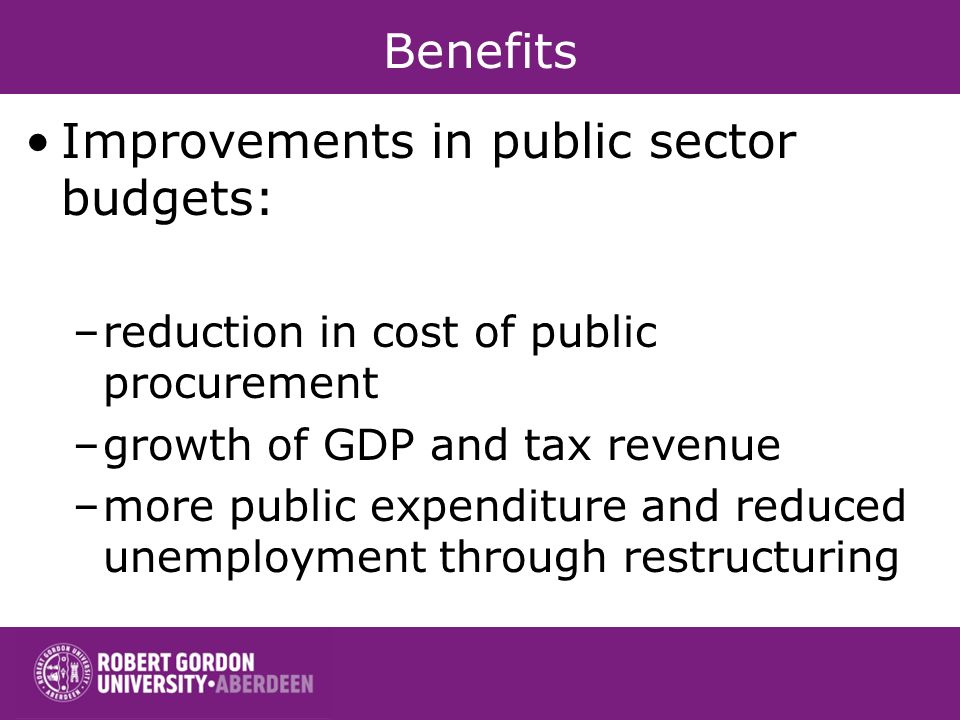 Benefits Improvements in public sector budgets: –reduction in cost of public procurement –growth of GDP and tax revenue –more public expenditure and reduced unemployment through restructuring