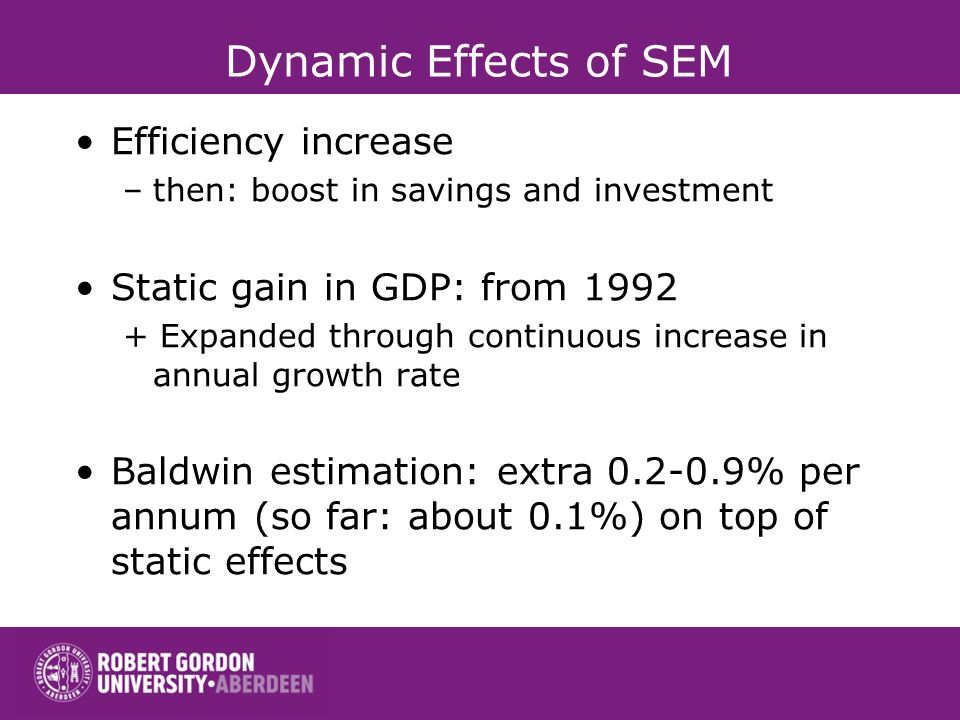Dynamic Effects of SEM Efficiency increase –then: boost in savings and investment Static gain in GDP: from 1992 + Expanded through continuous increase in annual growth rate Baldwin estimation: extra 0.2-0.9% per annum (so far: about 0.1%) on top of static effects