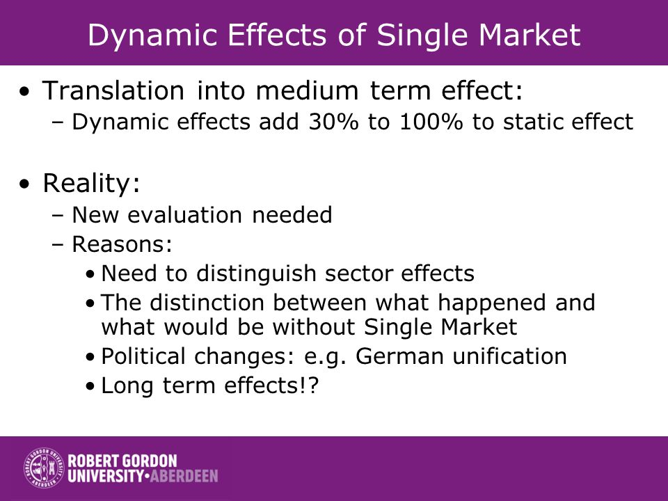 Dynamic Effects of Single Market Translation into medium term effect: –Dynamic effects add 30% to 100% to static effect Reality: –New evaluation needed –Reasons: Need to distinguish sector effects The distinction between what happened and what would be without Single Market Political changes: e.g.