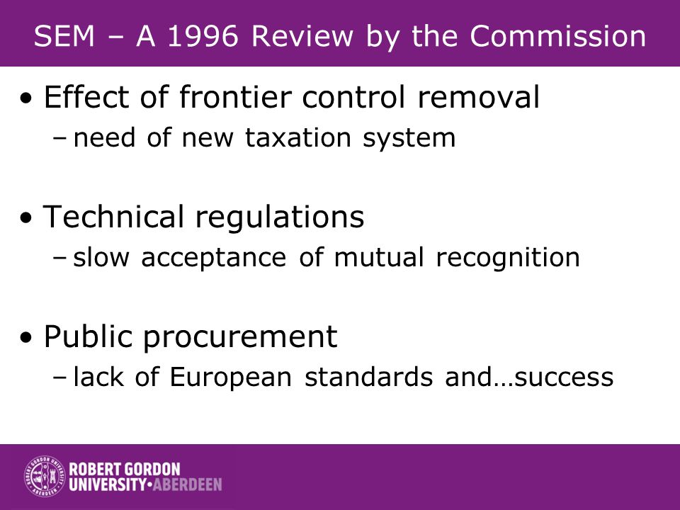SEM – A 1996 Review by the Commission Effect of frontier control removal –need of new taxation system Technical regulations –slow acceptance of mutual recognition Public procurement –lack of European standards and…success