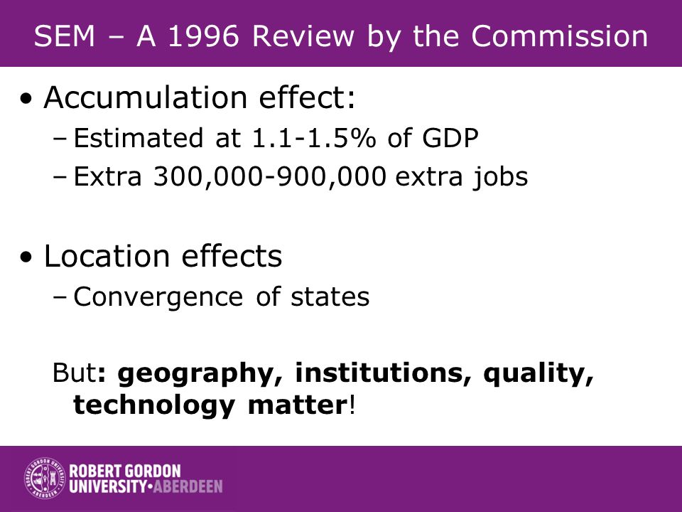 SEM – A 1996 Review by the Commission Accumulation effect: –Estimated at 1.1-1.5% of GDP –Extra 300,000-900,000 extra jobs Location effects –Convergence of states But: geography, institutions, quality, technology matter!