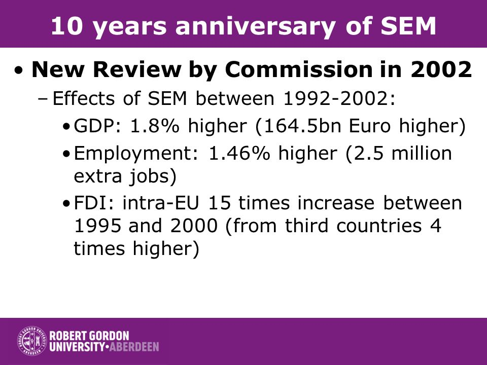 10 years anniversary of SEM New Review by Commission in 2002 –Effects of SEM between 1992-2002: GDP: 1.8% higher (164.5bn Euro higher) Employment: 1.46% higher (2.5 million extra jobs) FDI: intra-EU 15 times increase between 1995 and 2000 (from third countries 4 times higher)