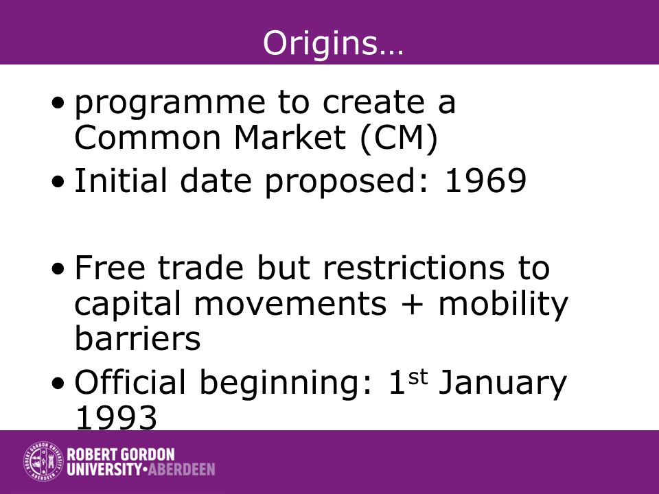 programme to create a Common Market (CM) Initial date proposed: 1969 Free trade but restrictions to capital movements + mobility barriers Official beginning: 1 st January 1993 Origins…