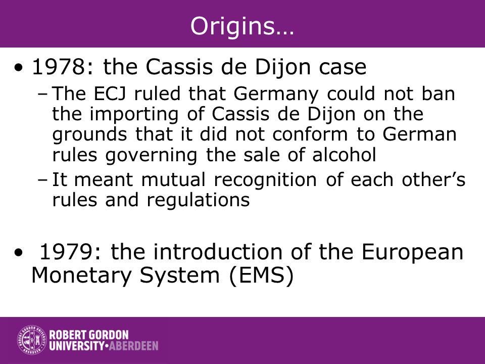 1978: the Cassis de Dijon case –The ECJ ruled that Germany could not ban the importing of Cassis de Dijon on the grounds that it did not conform to German rules governing the sale of alcohol –It meant mutual recognition of each others rules and regulations 1979: the introduction of the European Monetary System (EMS)