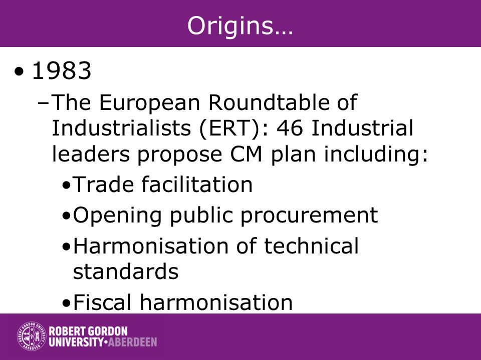 Origins… 1983 –The European Roundtable of Industrialists (ERT): 46 Industrial leaders propose CM plan including: Trade facilitation Opening public procurement Harmonisation of technical standards Fiscal harmonisation