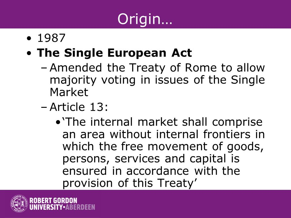 Origin… 1987 The Single European Act –Amended the Treaty of Rome to allow majority voting in issues of the Single Market –Article 13: The internal market shall comprise an area without internal frontiers in which the free movement of goods, persons, services and capital is ensured in accordance with the provision of this Treaty