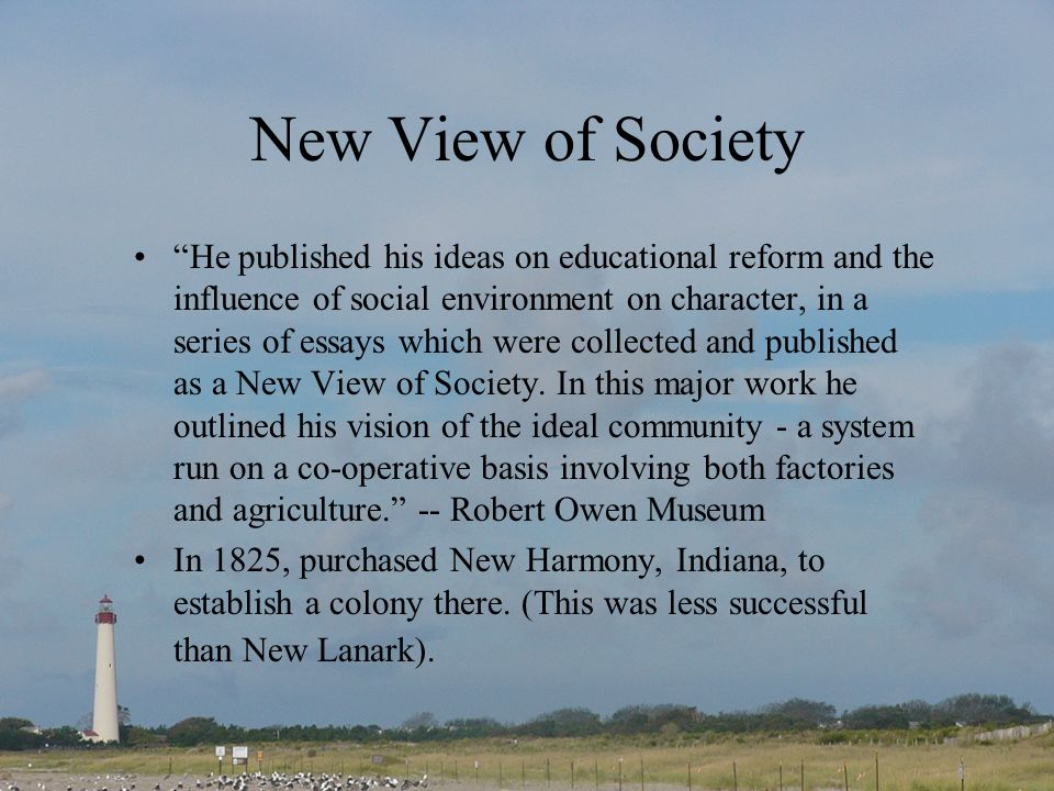 New View of Society He published his ideas on educational reform and the influence of social environment on character, in a series of essays which were collected and published as a New View of Society.