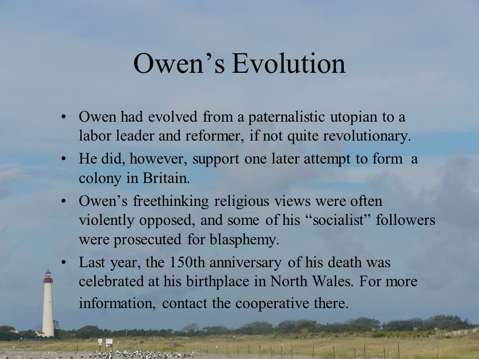 Owens Evolution Owen had evolved from a paternalistic utopian to a labor leader and reformer, if not quite revolutionary.