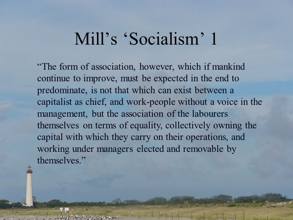 Mills Socialism 1 The form of association, however, which if mankind continue to improve, must be expected in the end to predominate, is not that which can exist between a capitalist as chief, and work-people without a voice in the management, but the association of the labourers themselves on terms of equality, collectively owning the capital with which they carry on their operations, and working under managers elected and removable by themselves.