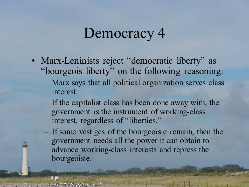 Democracy 4 Marx-Leninists reject democratic liberty as bourgeois liberty on the following reasoning: –Marx says that all political organization serves class interest.
