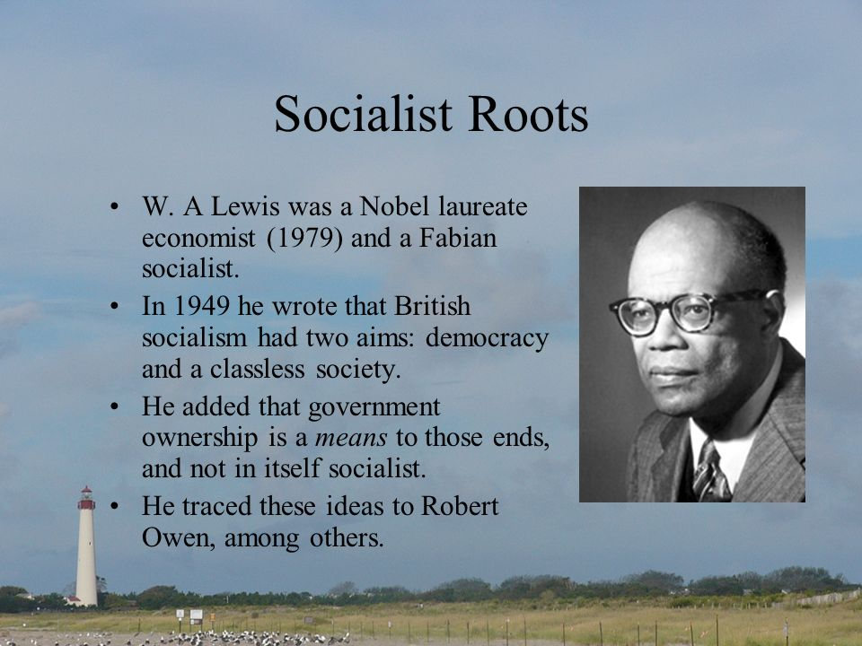 Socialist Roots W.A Lewis was a Nobel laureate economist (1979) and a Fabian socialist.