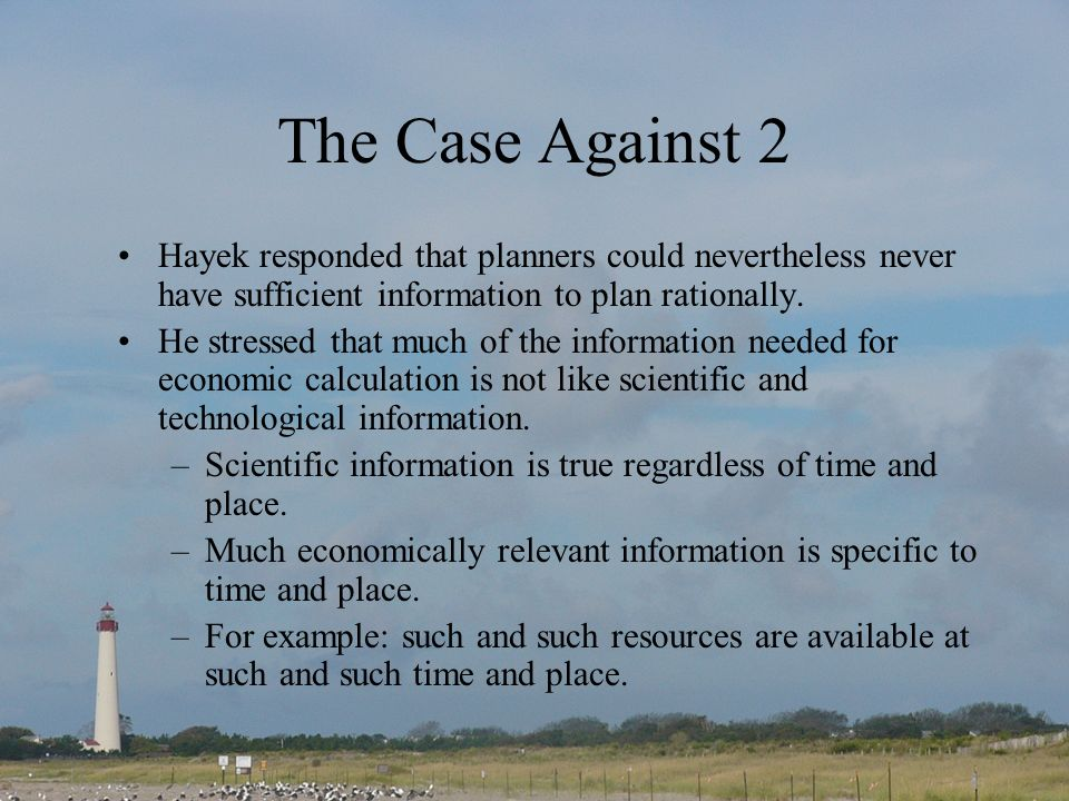 The Case Against 2 Hayek responded that planners could nevertheless never have sufficient information to plan rationally.