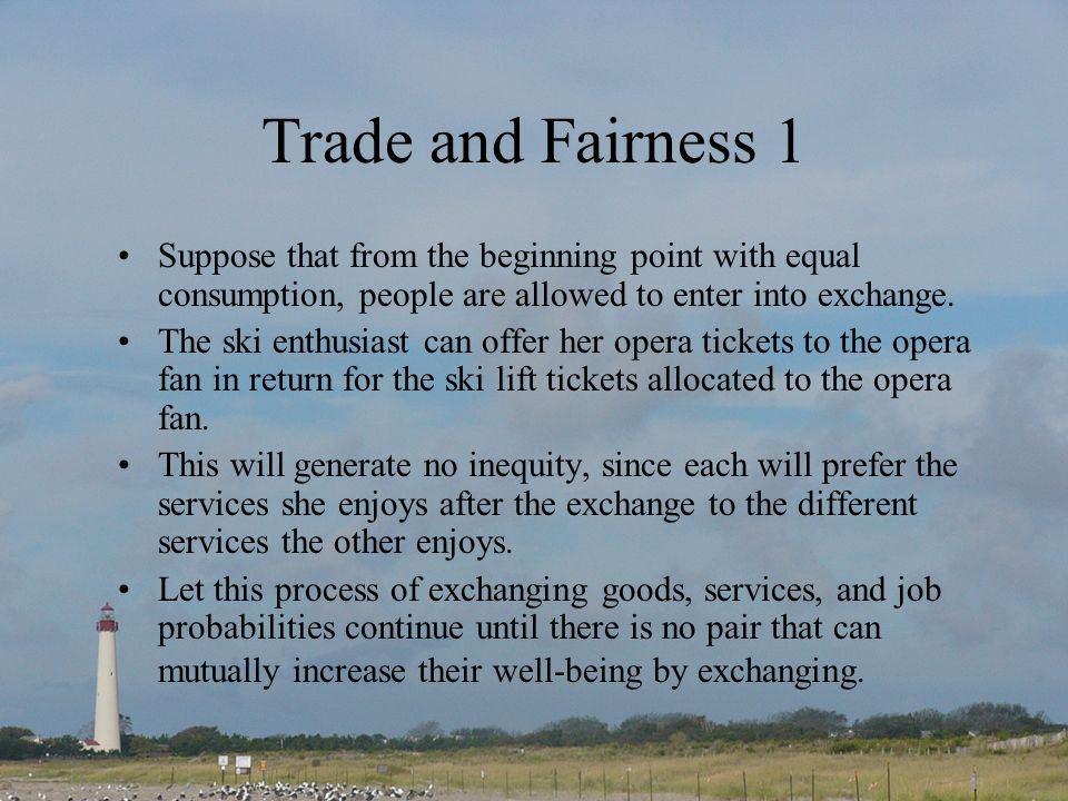 Trade and Fairness 1 Suppose that from the beginning point with equal consumption, people are allowed to enter into exchange.
