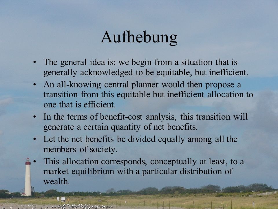 Aufhebung The general idea is: we begin from a situation that is generally acknowledged to be equitable, but inefficient.