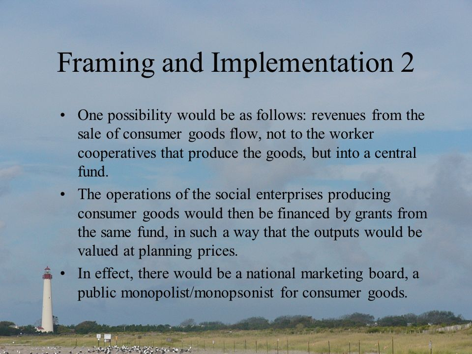 Framing and Implementation 2 One possibility would be as follows: revenues from the sale of consumer goods flow, not to the worker cooperatives that produce the goods, but into a central fund.