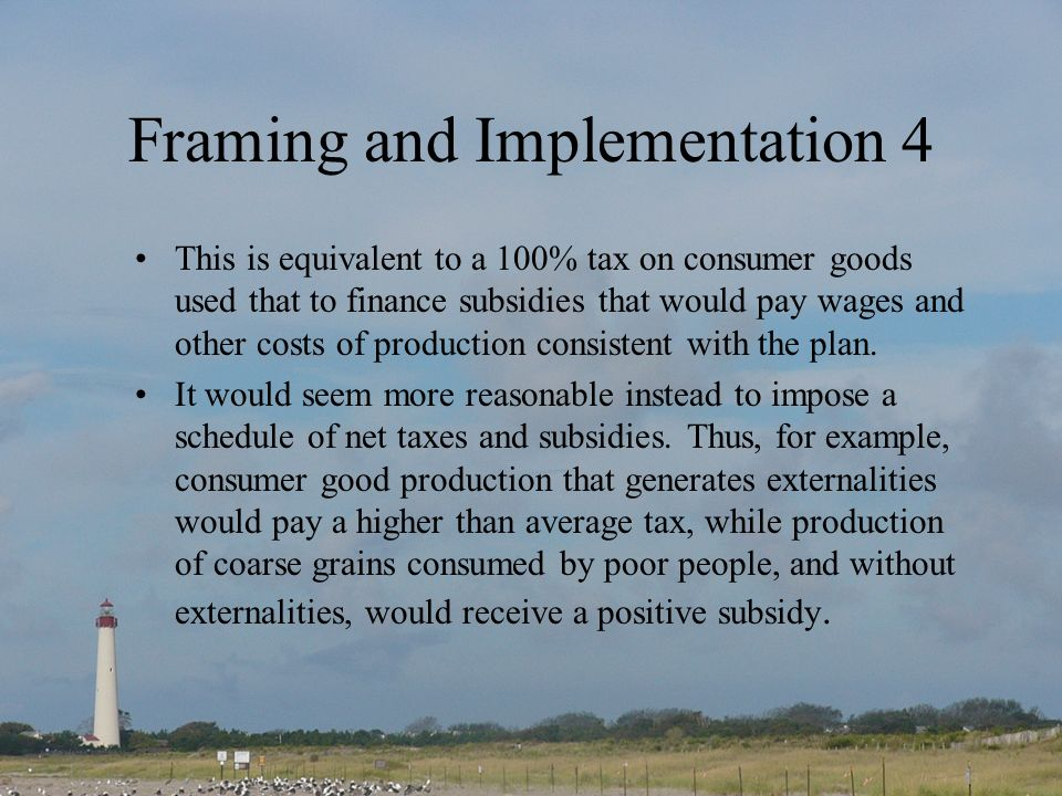 Framing and Implementation 4 This is equivalent to a 100% tax on consumer goods used that to finance subsidies that would pay wages and other costs of production consistent with the plan.