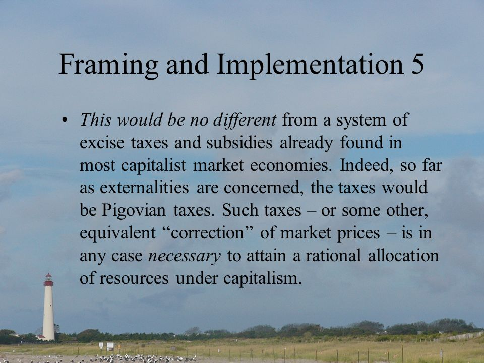 Framing and Implementation 5 This would be no different from a system of excise taxes and subsidies already found in most capitalist market economies.