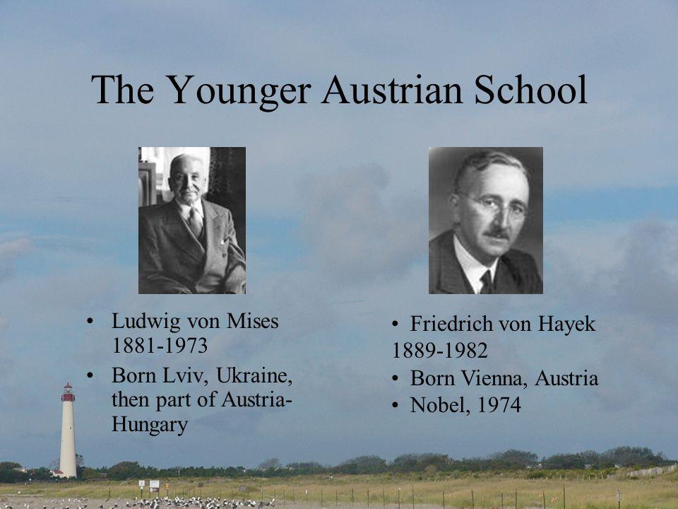 The Younger Austrian School Ludwig von Mises 1881-1973 Born Lviv, Ukraine, then part of Austria- Hungary Friedrich von Hayek 1889-1982 Born Vienna, Austria Nobel, 1974