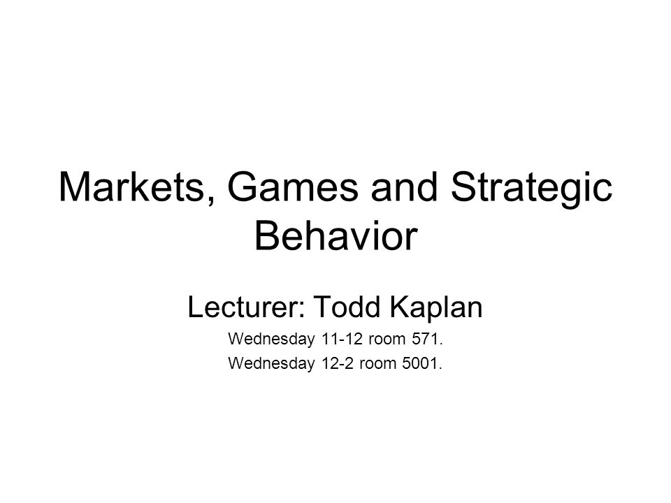 Markets, Games and Strategic Behavior Lecturer: Todd Kaplan Wednesday 11-12 room 571.