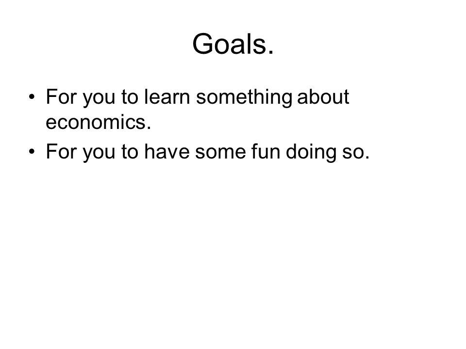 Goals. For you to learn something about economics. For you to have some fun doing so.