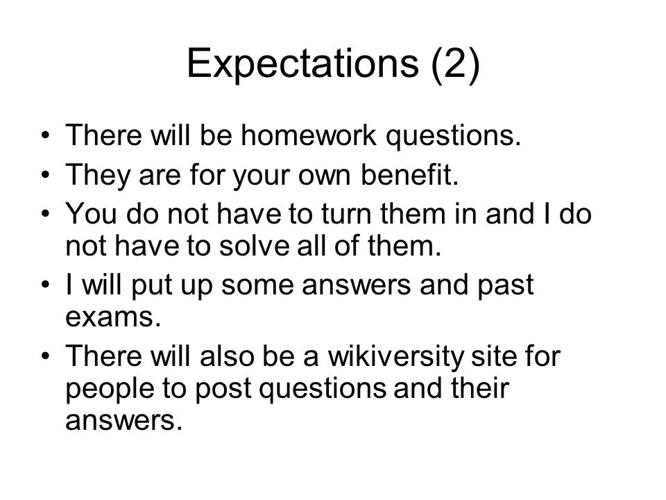 Expectations (2) There will be homework questions. They are for your own benefit. You do not have to turn them in and I do not have to solve all of th