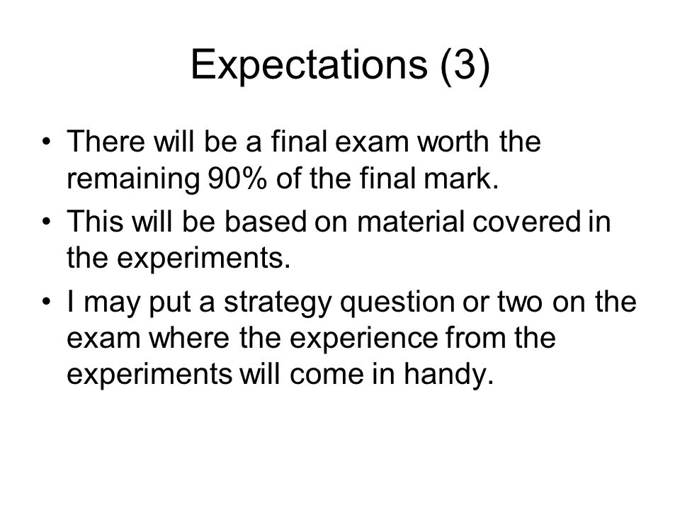 Expectations (3) There will be a final exam worth the remaining 90% of the final mark.