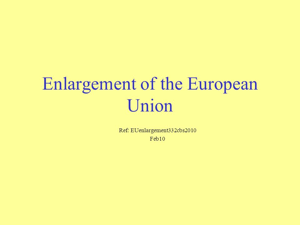 Enlargement of the European Union Ref: EUenlargement332cbs2010 Feb10
