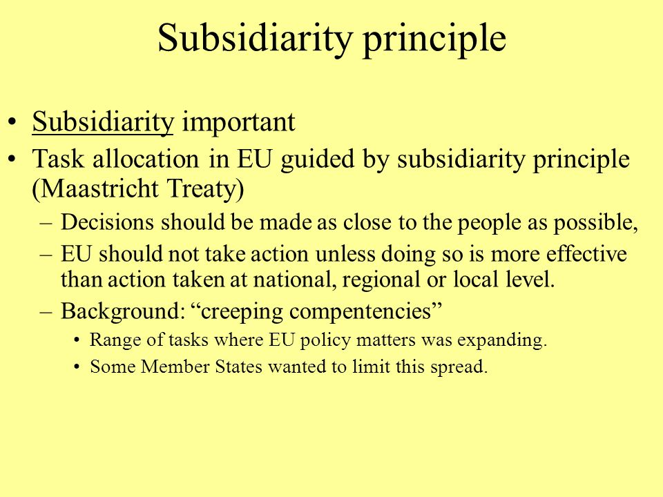Subsidiarity principle Subsidiarity important Task allocation in EU guided by subsidiarity principle (Maastricht Treaty) –Decisions should be made as close to the people as possible, –EU should not take action unless doing so is more effective than action taken at national, regional or local level.