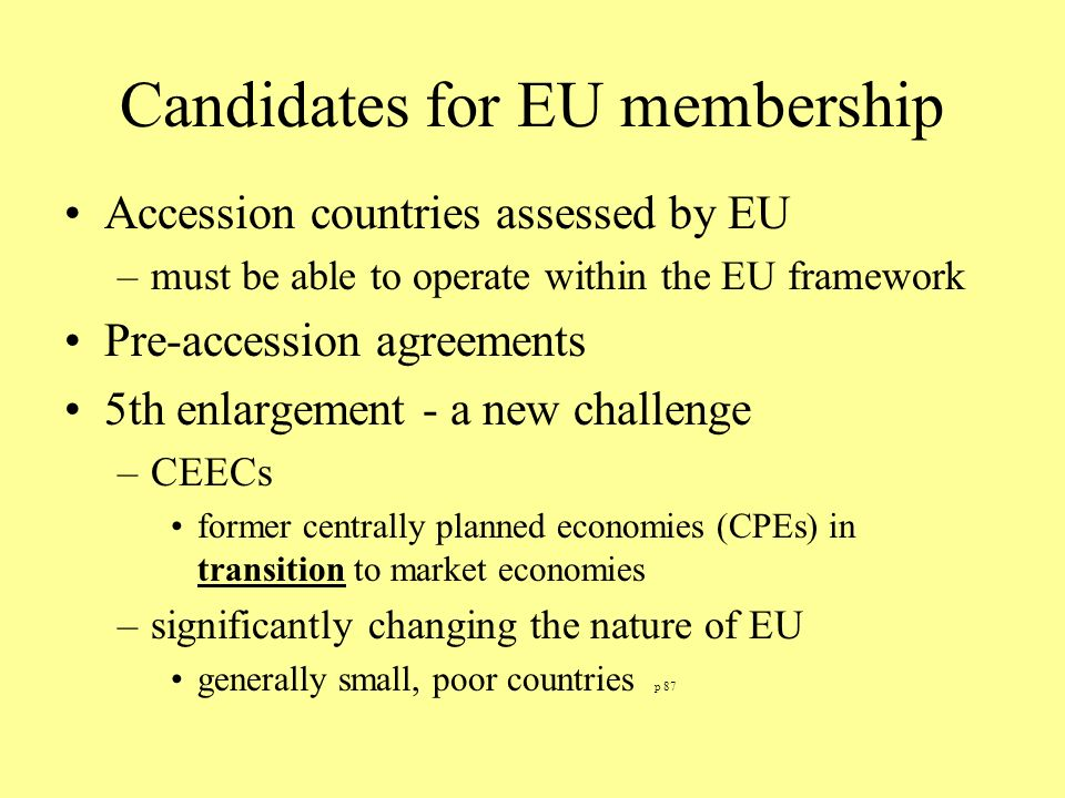 Candidates for EU membership Accession countries assessed by EU –must be able to operate within the EU framework Pre-accession agreements 5th enlargement - a new challenge –CEECs former centrally planned economies (CPEs) in transition to market economies –significantly changing the nature of EU generally small, poor countries p 87
