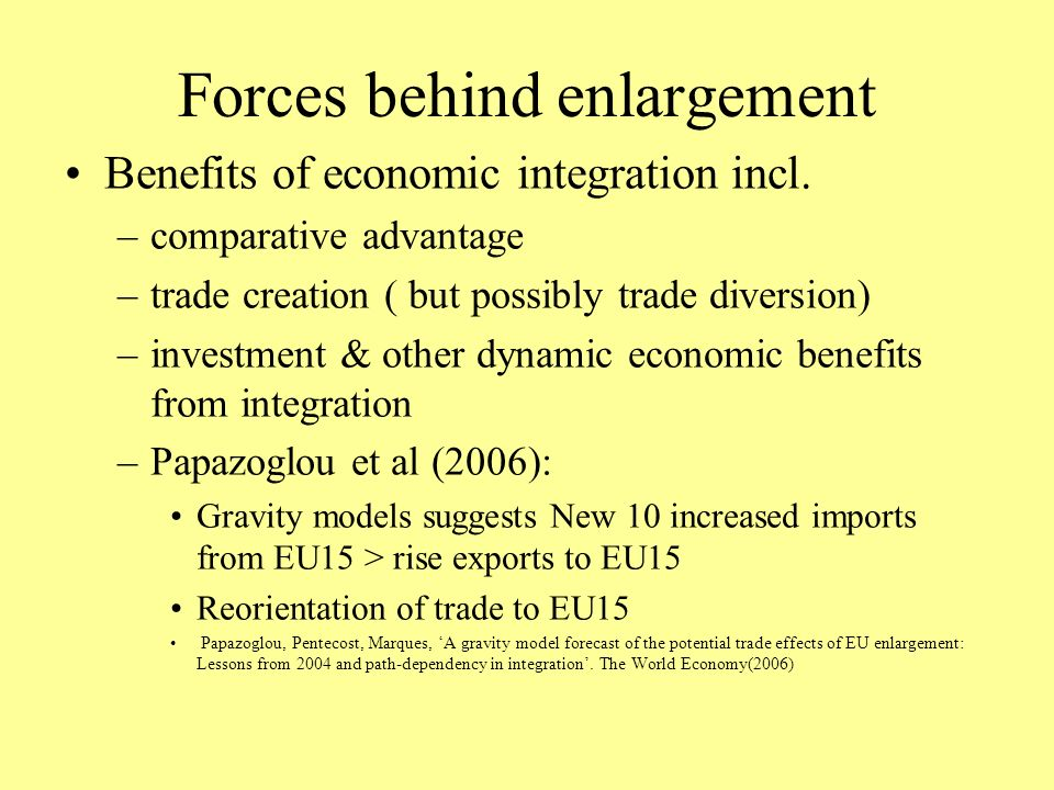 Forces behind enlargement Benefits of economic integration incl. –comparative advantage –trade creation ( but possibly trade diversion) –investment &