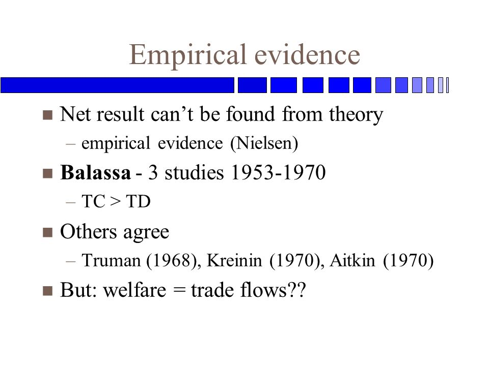 Empirical evidence n Net result cant be found from theory –empirical evidence (Nielsen) n Balassa - 3 studies 1953-1970 –TC > TD n Others agree –Truman (1968), Kreinin (1970), Aitkin (1970) n But: welfare = trade flows