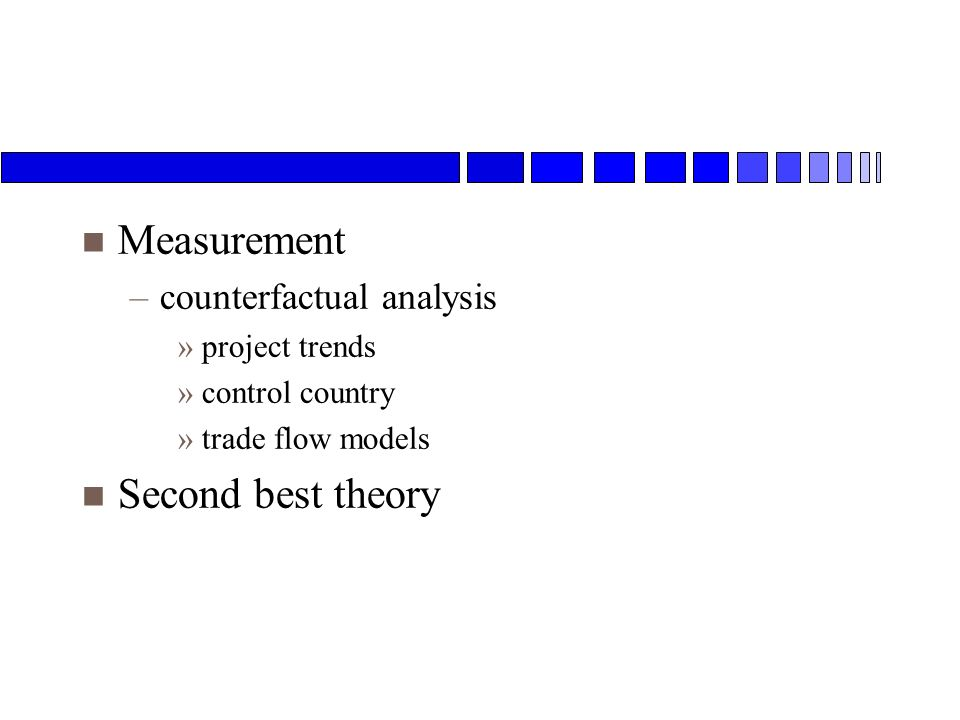 n Measurement –counterfactual analysis »project trends »control country »trade flow models n Second best theory