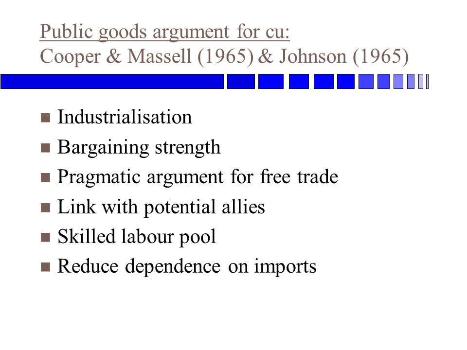 Public goods argument for cu: Cooper & Massell (1965) & Johnson (1965) n Industrialisation n Bargaining strength n Pragmatic argument for free trade n Link with potential allies n Skilled labour pool n Reduce dependence on imports