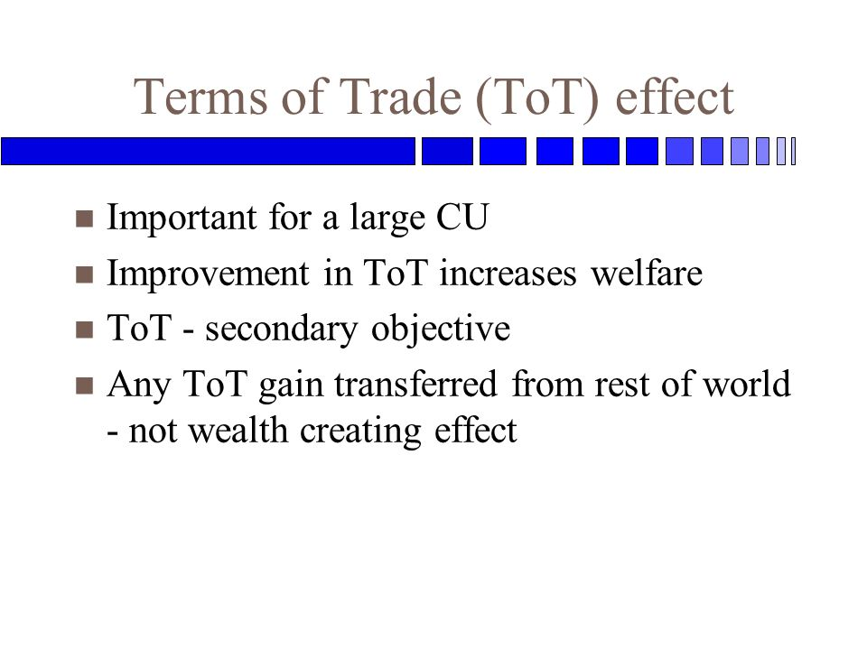 Terms of Trade (ToT) effect n Important for a large CU n Improvement in ToT increases welfare n ToT - secondary objective n Any ToT gain transferred from rest of world - not wealth creating effect