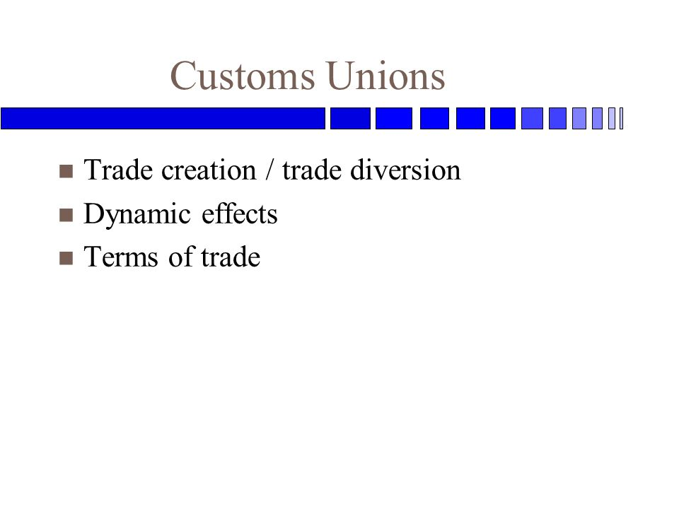Customs Unions n Trade creation / trade diversion n Dynamic effects n Terms of trade