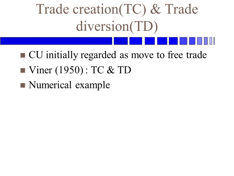 Trade creation(TC) & Trade diversion(TD) n CU initially regarded as move to free trade n Viner (1950) : TC & TD n Numerical example