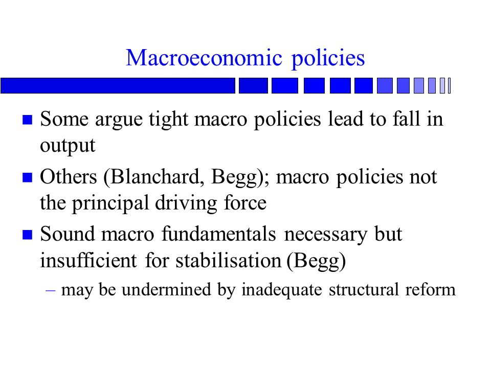 Macroeconomic policies n Some argue tight macro policies lead to fall in output n Others (Blanchard, Begg); macro policies not the principal driving f