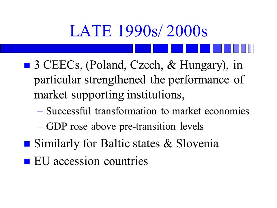 LATE 1990s/ 2000s n 3 CEECs, (Poland, Czech, & Hungary), in particular strengthened the performance of market supporting institutions, –Successful transformation to market economies –GDP rose above pre-transition levels n Similarly for Baltic states & Slovenia n EU accession countries