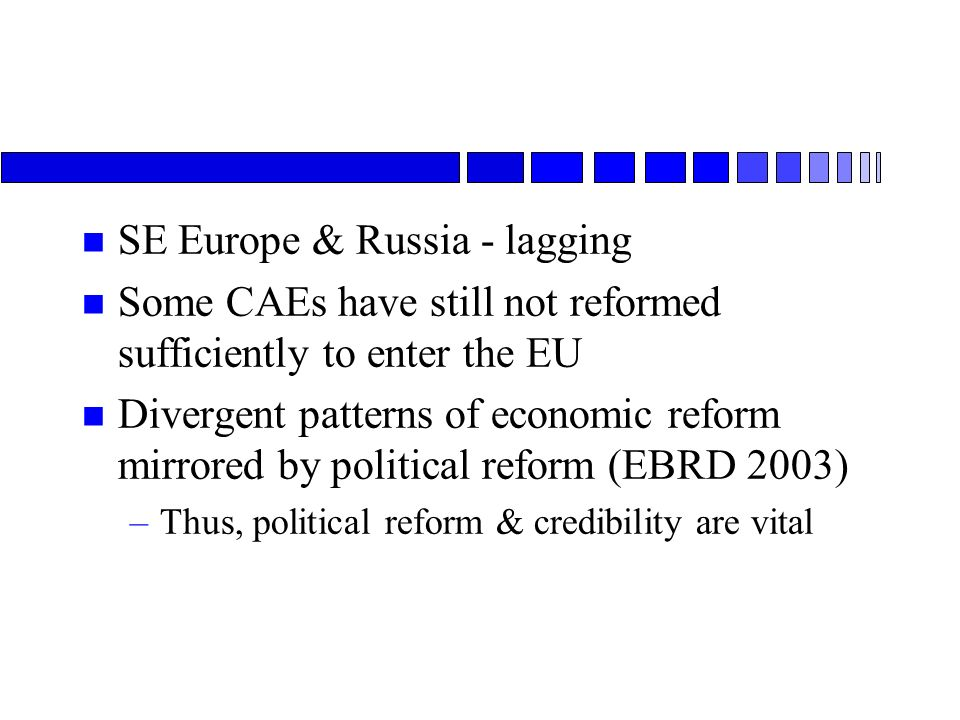 n SE Europe & Russia - lagging n Some CAEs have still not reformed sufficiently to enter the EU n Divergent patterns of economic reform mirrored by political reform (EBRD 2003) –Thus, political reform & credibility are vital