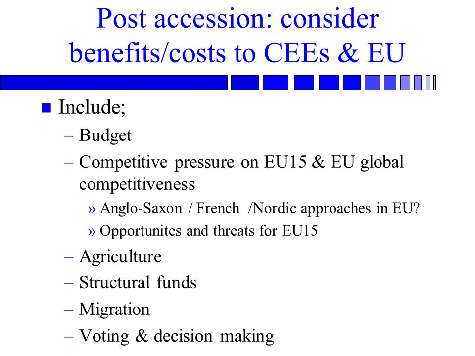Post accession: consider benefits/costs to CEEs & EU n Include; –Budget –Competitive pressure on EU15 & EU global competitiveness »Anglo-Saxon / Frenc
