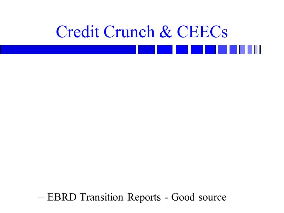 Credit Crunch & CEECs –EBRD Transition Reports - Good source