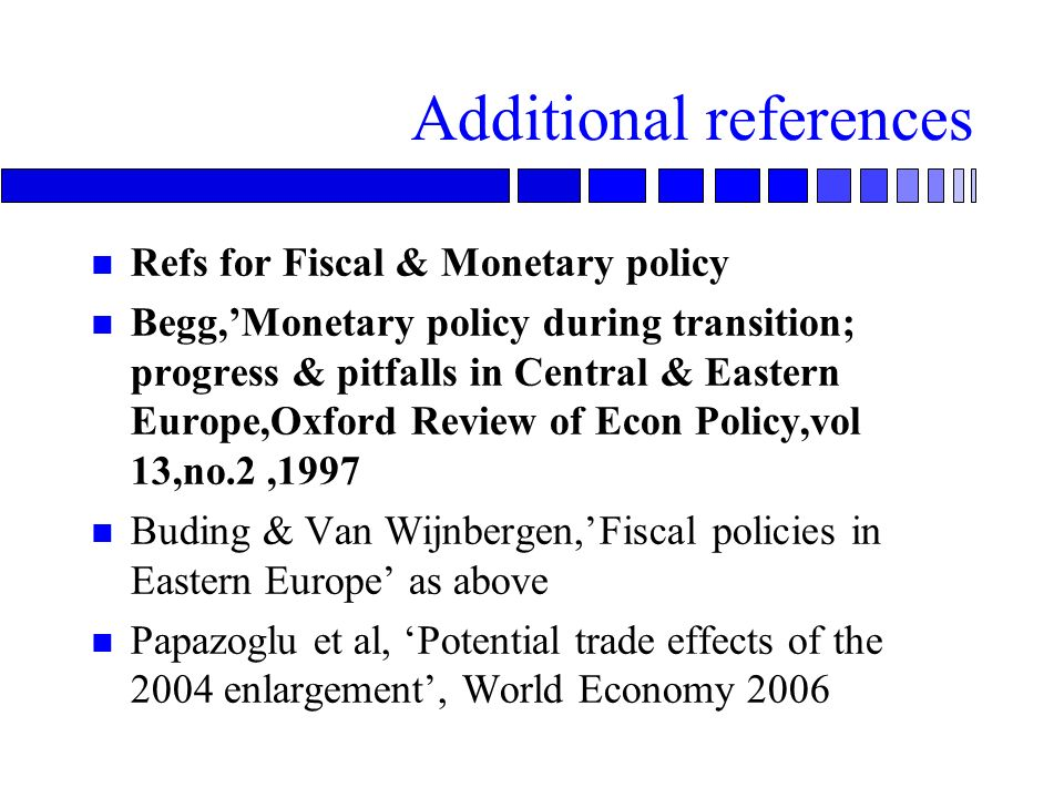 Additional references n Refs for Fiscal & Monetary policy n Begg,Monetary policy during transition; progress & pitfalls in Central & Eastern Europe,Oxford Review of Econ Policy,vol 13,no.2,1997 n Buding & Van Wijnbergen,Fiscal policies in Eastern Europe as above n Papazoglu et al, Potential trade effects of the 2004 enlargement, World Economy 2006