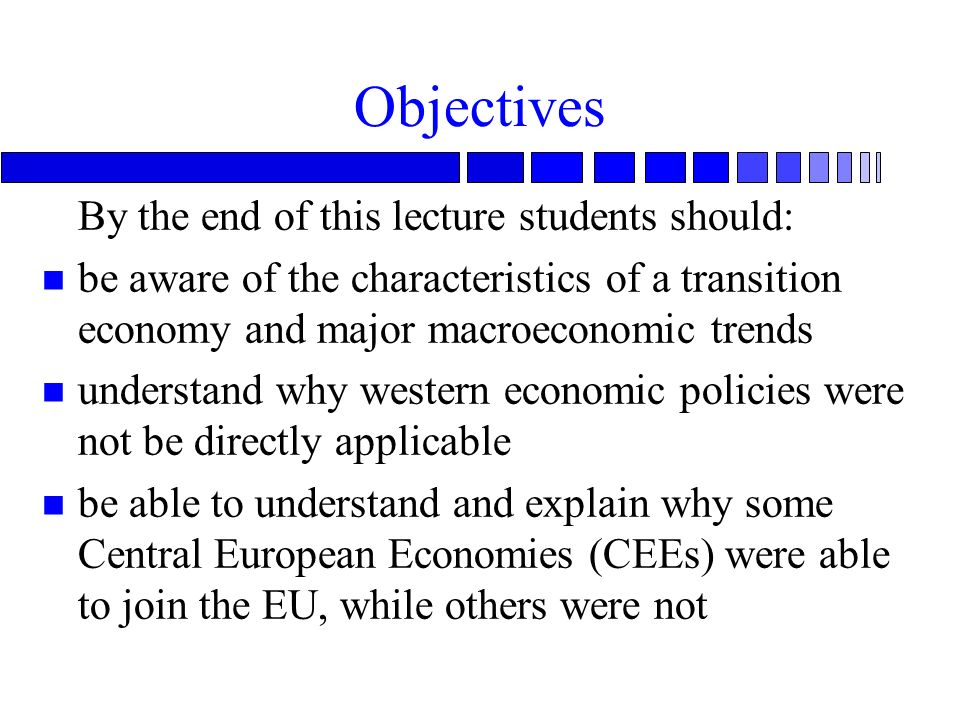 Objectives By the end of this lecture students should: n be aware of the characteristics of a transition economy and major macroeconomic trends n understand why western economic policies were not be directly applicable n be able to understand and explain why some Central European Economies (CEEs) were able to join the EU, while others were not