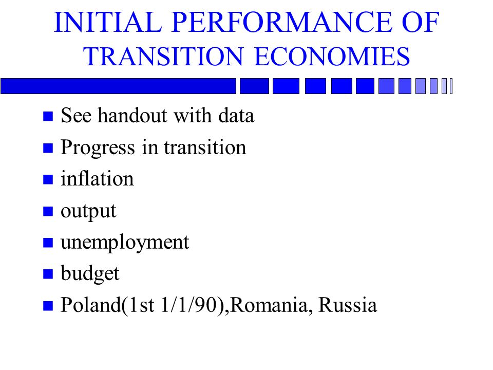 INITIAL PERFORMANCE OF TRANSITION ECONOMIES n See handout with data n Progress in transition n inflation n output n unemployment n budget n Poland(1st 1/1/90),Romania, Russia