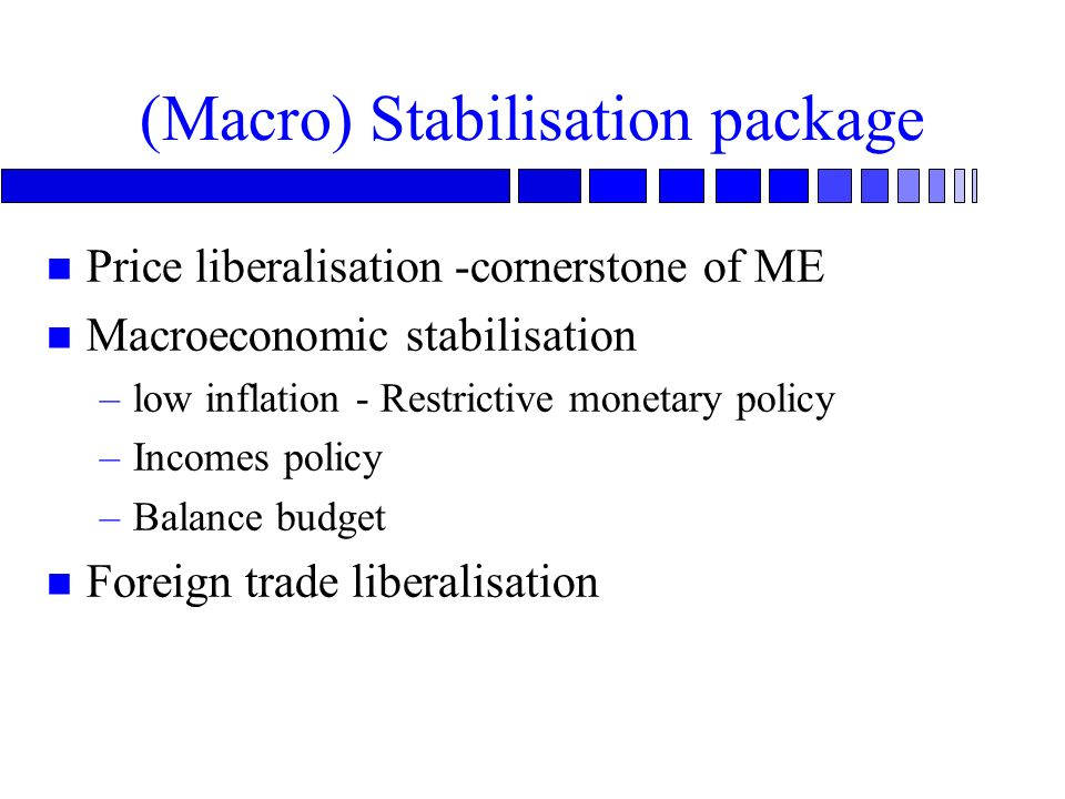 (Macro) Stabilisation package n Price liberalisation -cornerstone of ME n Macroeconomic stabilisation –low inflation - Restrictive monetary policy –Incomes policy –Balance budget n Foreign trade liberalisation
