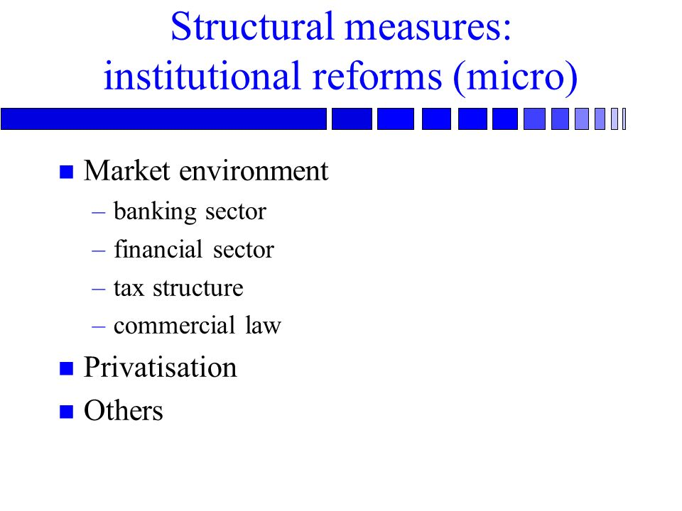 Structural measures: institutional reforms (micro) n Market environment –banking sector –financial sector –tax structure –commercial law n Privatisation n Others