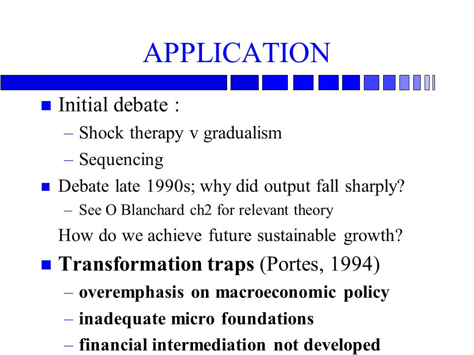 APPLICATION n Initial debate : –Shock therapy v gradualism –Sequencing n Debate late 1990s; why did output fall sharply.