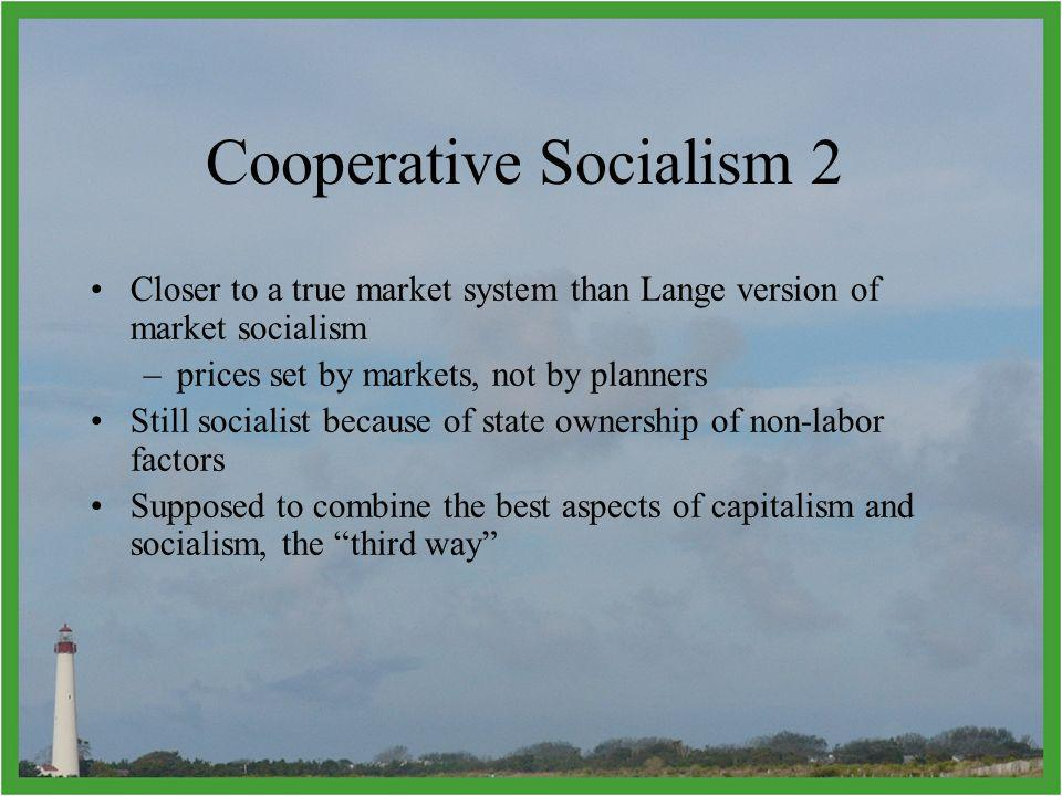 Closer to a true market system than Lange version of market socialism –prices set by markets, not by planners Still socialist because of state ownership of non-labor factors Supposed to combine the best aspects of capitalism and socialism, the third way Cooperative Socialism 2
