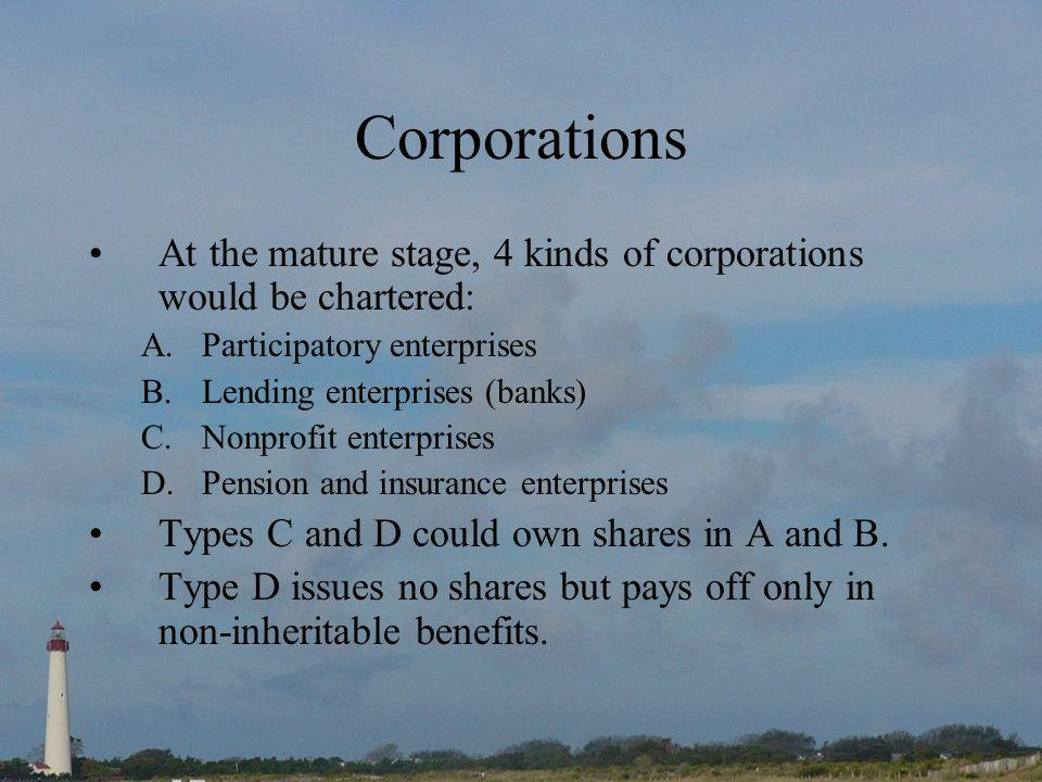 Corporations At the mature stage, 4 kinds of corporations would be chartered: A.Participatory enterprises B.Lending enterprises (banks) C.Nonprofit enterprises D.Pension and insurance enterprises Types C and D could own shares in A and B.
